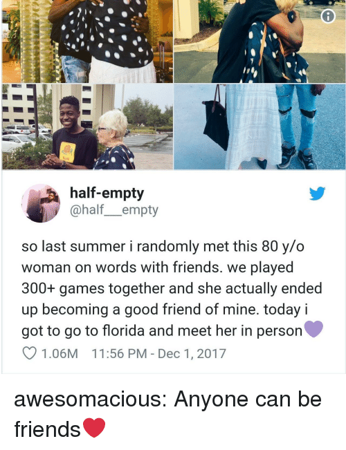 Friends, Tumblr, and Summer: felt  half-empty  @half_empty  so last summer i randomly met this 80 y/o  woman on words with friends. we played  300+ games together and she actually ended  up becoming a good friend of mine. today i  got to go to florida and meet her in person  1.06M 11:56 PM - Dec 1, 2017 awesomacious:  Anyone can be friends❤