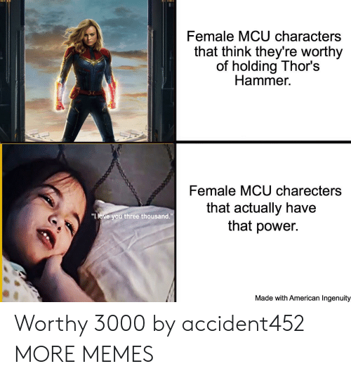 """Dank, Love, and Memes: Female MCU characters  that think they're worthy  of holding Thor's  Hammer  Female MCU charecters  that actually have  that power.  """"LOVE you three thousand.""""  Made with American Ingenuity Worthy 3000 by accident452 MORE MEMES"""