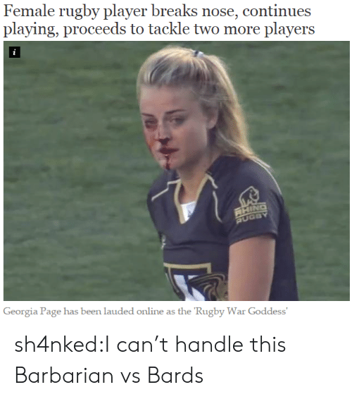 Rugby: Female rugby player breaks nose, continues  playing, proceeds to tackle two more players  i  RHING  RUGBY  Georgia Page has been lauded online as the 'Rugby War Goddess' sh4nked:I can't handle this  Barbarian vs Bards