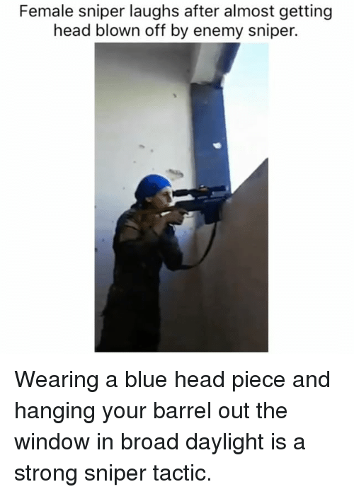 Funny, Head, and Memes: Female sniper laughs after almost getting  head blown off by enemy sniper. Wearing a blue head piece and hanging your barrel out the window in broad daylight is a strong sniper tactic.