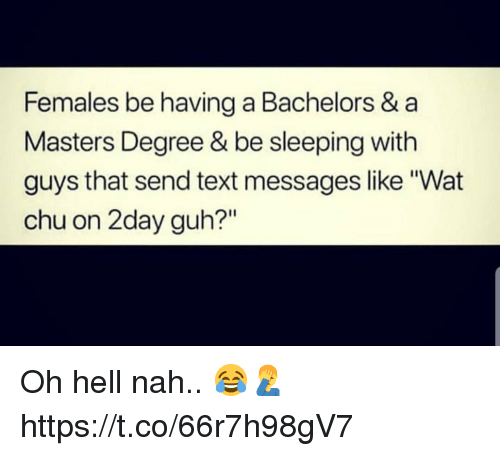 "Wat, Masters, and Text: Females be having a Bachelors & a  Masters Degree & be sleeping with  guys that send text messages like Wat  chu on 2day guh?"" Oh hell nah.. 😂🤦‍♂️ https://t.co/66r7h98gV7"