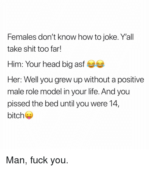 Bitch, Fuck You, and Head: Females don't know how to joke. Yall  take shit too far!  Him: Your head big asf  Her: Well you grew up without a positive  male role model in your life. And you  pissed the bed until you were 14,  bitch Man, fuck you.