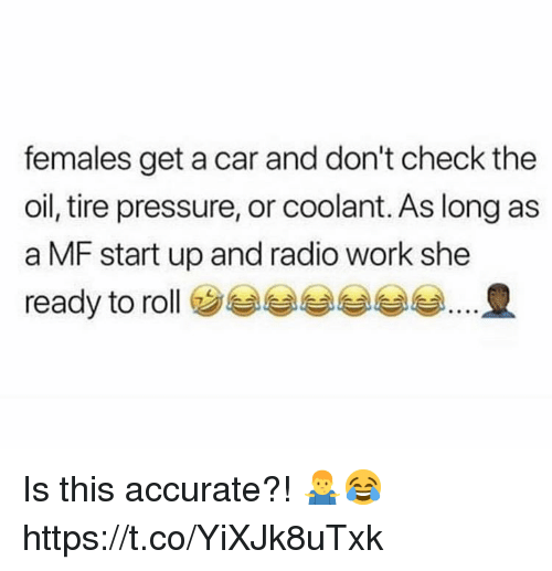 Pressure, Radio, and Work: females get a car and don't check the  oil, tire pressure, or coolant. As long as  a MF start up and radio work she  ready to roll ㊧eeeee Is this accurate?! 🤷♂️😂 https://t.co/YiXJk8uTxk