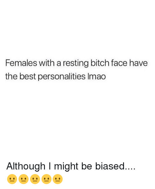 Bitch, Memes, and Best: Females with a resting bitch face have  the best personalities Imao Although I might be biased.... 😐😐😐😐😐