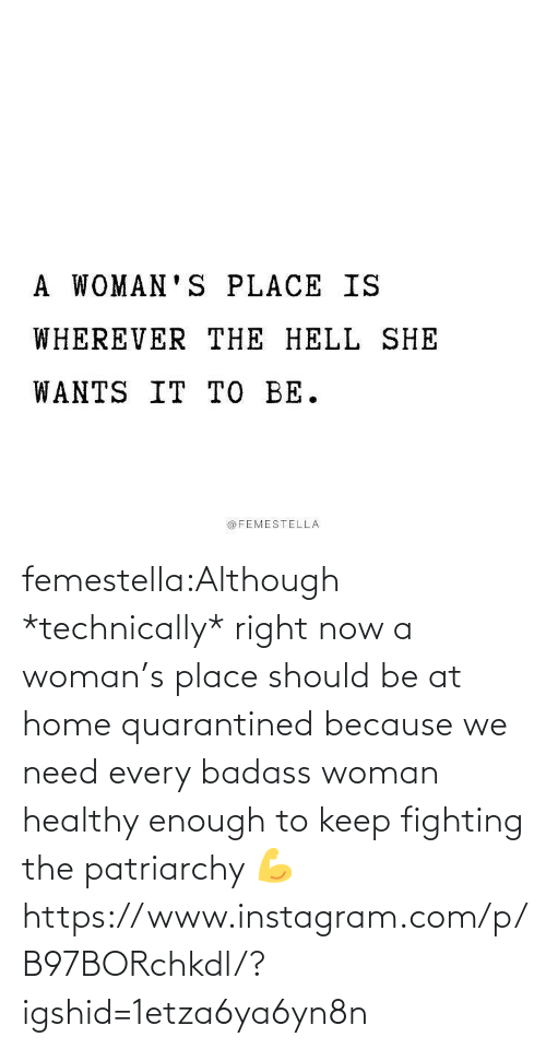A Woman: femestella:Although *technically* right now a woman's place should be at home quarantined because we need every badass woman healthy enough to keep fighting the patriarchy 💪https://www.instagram.com/p/B97BORchkdl/?igshid=1etza6ya6yn8n