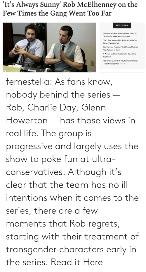 Progressive: femestella: As fans know, nobody behind the series — Rob, Charlie Day, Glenn Howerton — has those views in real life. The group is progressive and largely uses the show to poke fun at ultra-conservatives. Although it's clear that the team has no ill intentions when it comes to the series, there are a few moments that Rob regrets, starting with their treatment of transgender characters early in the series. Read it Here