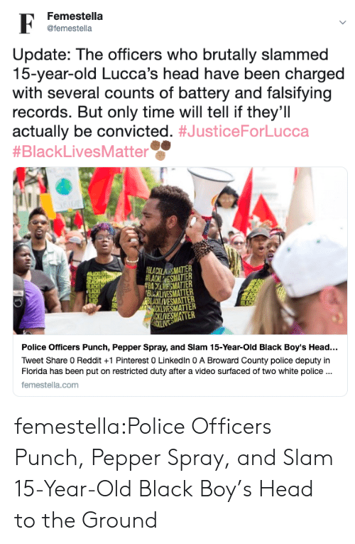 to-the-ground: Femestella  F  @femestella  Update: The officers who brutally slammed  15-year-old Lucca's head have been charged  with several counts of battery and falsifying  records. But only time will tell if they'll  actually be convicted. #JusticeForLucca  #BlackLivesMatter  FLACILAMATTER  ACKESMATTER  #BAESMATTER  BUCKLIVESMATER  BLAXI VESMATTER  CKLWESMATTER  ACKLIVESMATTER  Police Officers Punch, Pepper Spray, and Slam 15-Year-Old Black Boy's Head...  Tweet Share 0 Reddit +1 Pinterest 0 LinkedIn 0 A Broward County police deputy in  Florida has been put on restricted duty after a video surfaced of two white police..  femestella.com femestella:Police Officers Punch, Pepper Spray, and Slam 15-Year-Old Black Boy's Head to the Ground