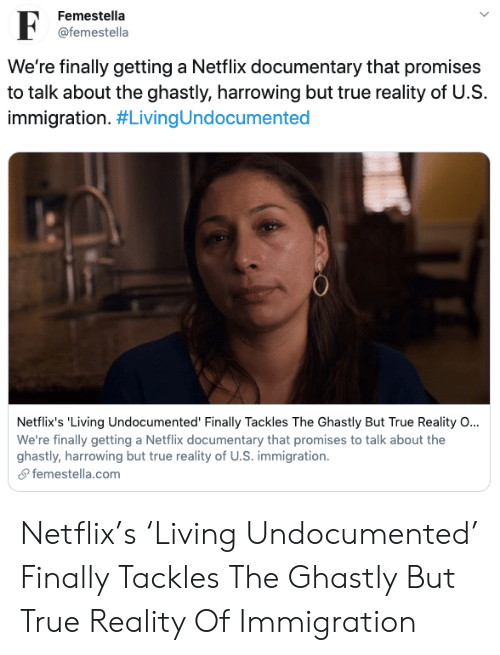 Netflix, Selena Gomez, and Target: Femestella  F  @femestella  We're finally getting a Netflix documentary that promises  to talk about the ghastly, harrowing but true reality of U.S  immigration. #LivingUndocumented  Netflix's 'Living Undocumented' Finally Tackles The Ghastly But True Reality O...  We're finally getting a Netflix documentary that promises to talk about the  ghastly, harrowing but true reality of U.S. immigration  femestella.com Netflix's 'Living Undocumented' Finally Tackles The Ghastly But True Reality Of Immigration