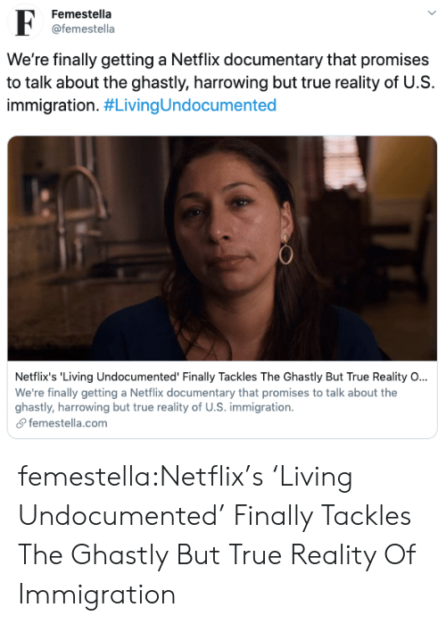 Immigration: Femestella  F  @femestella  We're finally getting a Netflix documentary that promises  to talk about the ghastly, harrowing but true reality of U.S  immigration. #LivingUndocumented  Netflix's 'Living Undocumented' Finally Tackles The Ghastly But True Reality O...  We're finally getting a Netflix documentary that promises to talk about the  ghastly, harrowing but true reality of U.S. immigration  femestella.com femestella:Netflix's 'Living Undocumented' Finally Tackles The Ghastly But True Reality Of Immigration