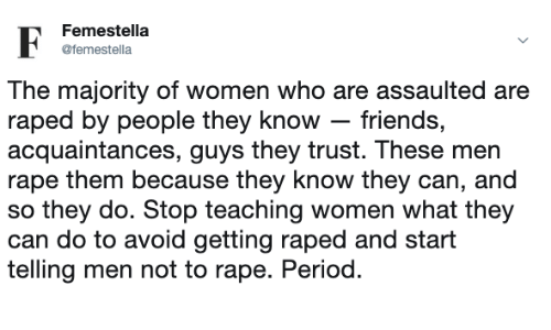 Friends, Period, and Rape: Femestella  femeella  The majority of women who are assaulted are  raped by people they know- friends,  acquaintances, guys they trust. These men  rape them because they know they can, and  so they do. Stop teaching women what they  can do to avoid getting raped and start  telling men not to rape. Period