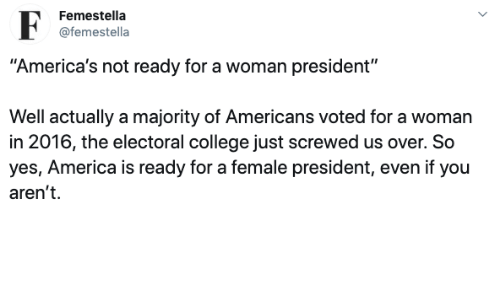 """America, College, and Yes: Femestella  @femestella  """"America's not ready for a woman president""""  Well actually a majority of Americans voted for a woman  in 2016, the electoral college just screwed us over. So  yes, America is ready for a female president, even if you  aren't"""