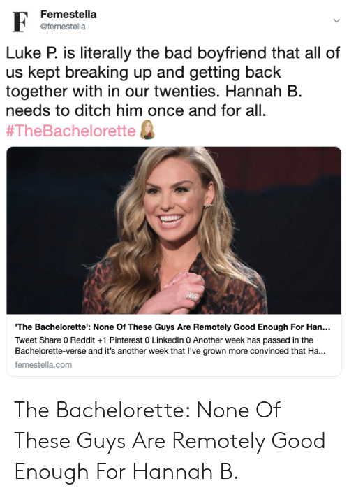 Bad, LinkedIn, and Reddit: Femestella  @femestella  Luke P. is literally the bad boyfriend that all of  us kept breaking up and getting back  together with in our twenties. Hannah B  needs to ditch him once and for all.  #TheBachelorette  'The Bachelorette': None Of These Guys Are Remotely Good Enough For Han...  Tweet Share 0 Reddit +1 Pinterest 0 LinkedIn 0 Another week has passed in the  Bachelorette-verse and it's another week that I've grown more convinced that Ha...  femestella.com The Bachelorette: None Of These Guys Are Remotely Good Enough For Hannah B.