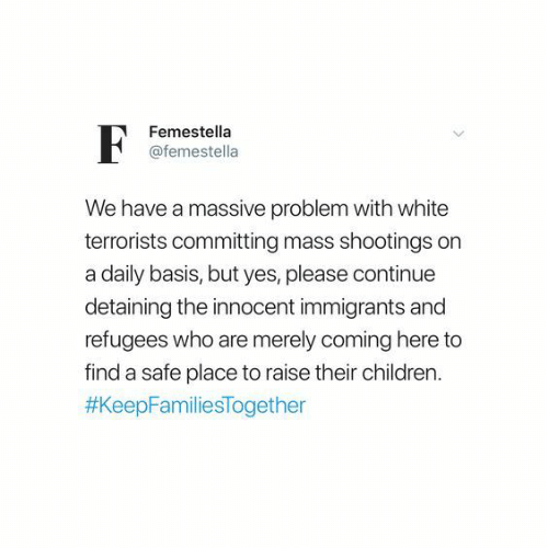 Children, White, and Yes: Femestella  @femestella  We have a massive problem with white  terrorists committing mass shootings on  a daily basis, but yes, please continue  detaining the innocent immigrants and  refugees who are merely coming here to  find a safe place to raise their children