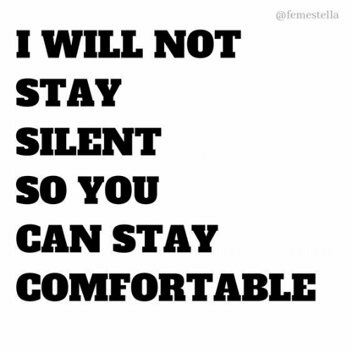 Comfortable, Can, and Will: @femestella  I WILL NOT  STAY  SILENT  SO YOU  CAN STAY  COMFORTABLE