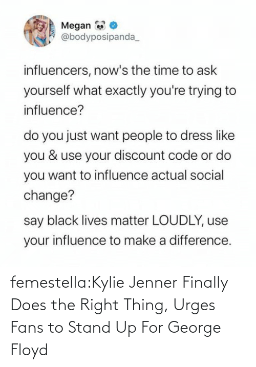 Does: femestella:Kylie Jenner Finally Does the Right Thing, Urges Fans to Stand Up For George Floyd