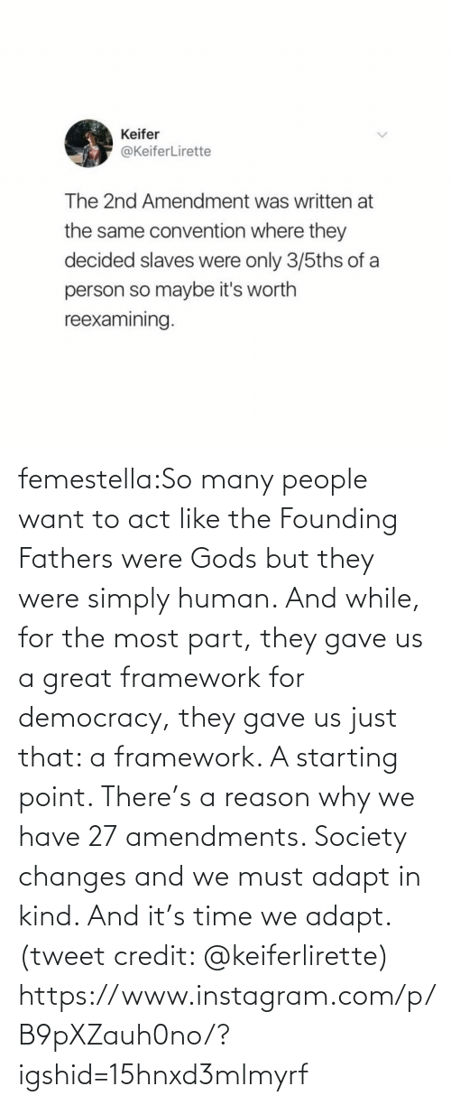 tweet: femestella:So many people want to act like the Founding Fathers were Gods but they were simply human. And while, for the most part, they gave us a great framework for democracy, they gave us just that: a framework. A starting point. There's a reason why we have 27 amendments. Society changes and we must adapt in kind. And it's time we adapt. (tweet credit: @keiferlirette) https://www.instagram.com/p/B9pXZauh0no/?igshid=15hnxd3mlmyrf