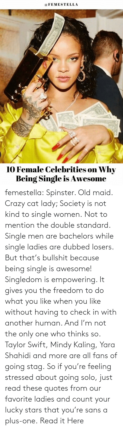 Empowering: femestella: Spinster. Old maid. Crazy cat lady; Society is not kind to single women. Not to mention the double standard. Single men are bachelors while single ladies are dubbed losers. But that's bullshit because being single is awesome! Singledom is empowering. It gives you the freedom to do what you like when you like without having to check in with another human. And I'm not the only one who thinks so. Taylor Swift, Mindy Kaling, Yara Shahidi and more are all fans of going stag. So if you're feeling stressed about going solo, just read these quotes from our favorite ladies and count your lucky stars that you're sans a plus-one. Read it Here