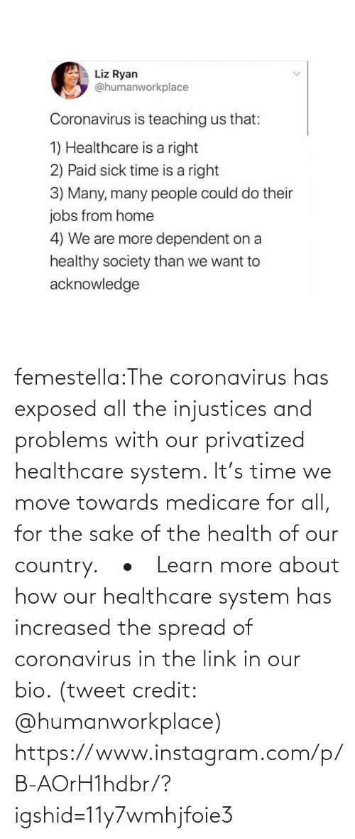 tweet: femestella:The coronavirus has exposed all the injustices and problems with our privatized healthcare system. It's time we move towards medicare for all, for the sake of the health of our country.⠀ •⠀ Learn more about how our healthcare system has increased the spread of coronavirus in the link in our bio. (tweet credit: @humanworkplace) https://www.instagram.com/p/B-AOrH1hdbr/?igshid=11y7wmhjfoie3