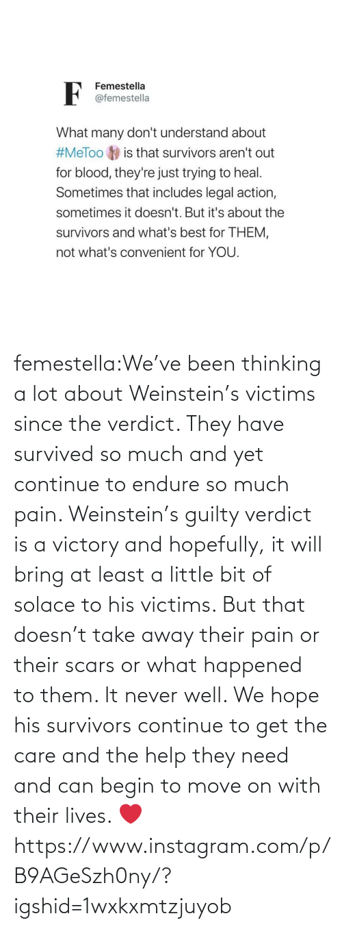a little bit: femestella:We've been thinking a lot about Weinstein's victims since the verdict. They have survived so much and yet continue to endure so much pain. Weinstein's guilty verdict is a victory and hopefully, it will bring at least a little bit of solace to his victims. But that doesn't take away their pain or their scars or what happened to them. It never well. We hope his survivors continue to get the care and the help they need and can begin to move on with their lives. ❤️https://www.instagram.com/p/B9AGeSzh0ny/?igshid=1wxkxmtzjuyob