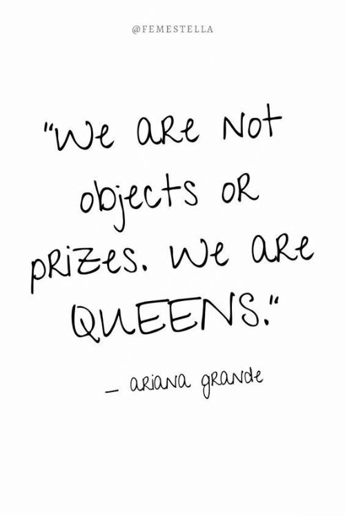 """Queens, Not, and Are: @FEMESTELLA  """"We aRe Not  obrects oR  PRIzes. we aRe  QUEENS.  a.riaNa RaNde"""