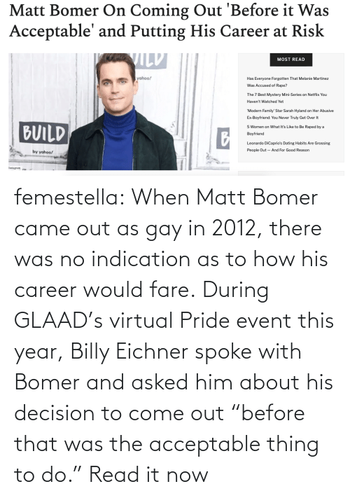 """Coming Out: femestella: When Matt Bomer came out as gay in 2012, there was no indication as to how his career would fare. During GLAAD's virtual Pride event this year, Billy Eichner spoke with Bomer and asked him about his decision to come out """"before that was the acceptable thing to do."""" Read it now"""