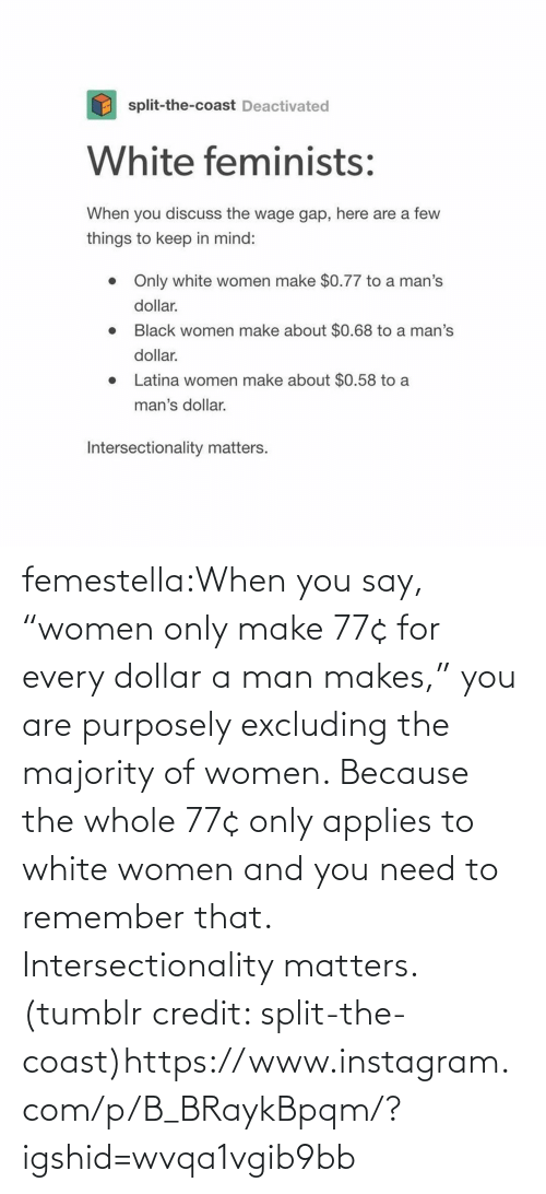 "Dollar: femestella:When you say, ""women only make 77¢ for every dollar a man makes,"" you are purposely excluding the majority of women. Because the whole 77¢ only applies to white women and you need to remember that. Intersectionality matters. (tumblr credit: split-the-coast)https://www.instagram.com/p/B_BRaykBpqm/?igshid=wvqa1vgib9bb"