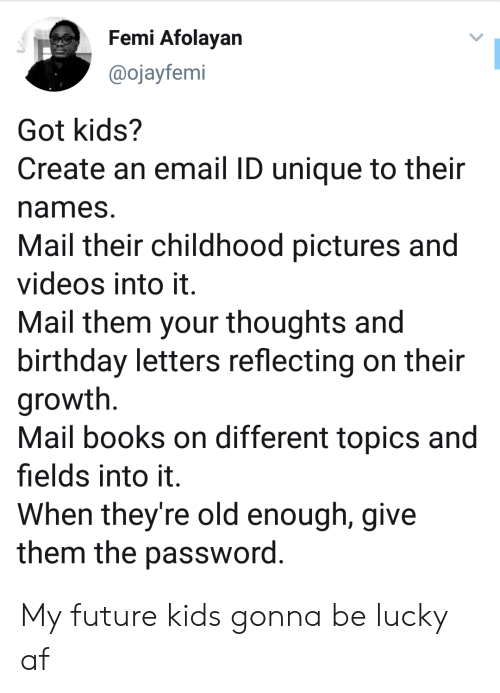 Password: Femi Afolayan  @ojayfemi  Got kids?  Create an email ID unique to their  names  Mail their childhood pictures and  videos into it.  Mail them your thoughts and  birthday letters reflecting on their  growth  Mail books on different topics and  fields into it  When they're old enough, give  them the password. My future kids gonna be lucky af