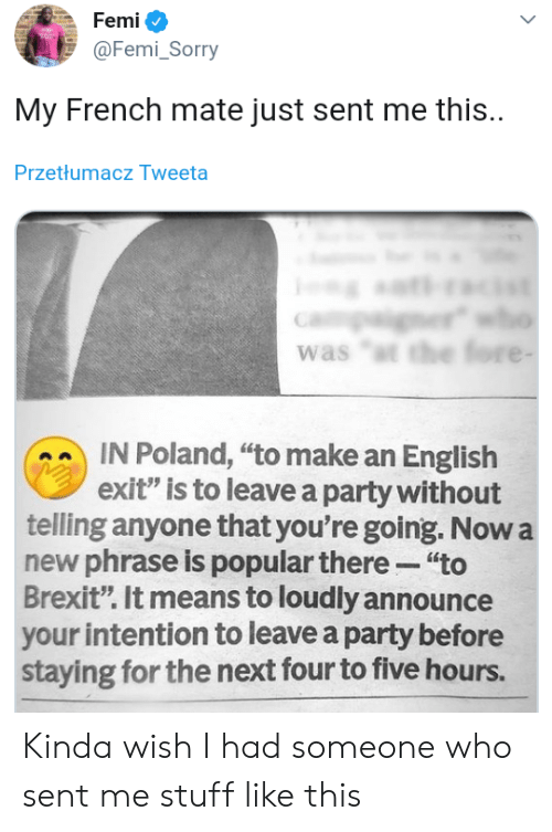 "Poland: Femi  @Femi_Sorry  My French mate just sent me this.  Przetłumacz Tweeta  er  was ""t the fore -  IN Poland, ""to make an English  exit"" is to leave a party without  telling anyone that you're going. Now a  new phrase is popular there ""to  Brexit"". It means to loudly announce  your intention to leave a party before  staying for the next four to five hours. Kinda wish I had someone who sent me stuff like this"