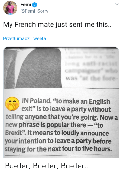 "Party, Sorry, and English: Femi  @Femi_Sorry  My French mate just sent me this.  Przetłumacz Tweeta  er  was ""t the fore -  IN Poland, ""to make an English  exit"" is to leave a party without  telling anyone that you're going. Now a  new phrase is popular there ""to  Brexit"". It means to loudly announce  your intention to leave a party before  staying for the next four to five hours. Bueller, Bueller, Bueller…"