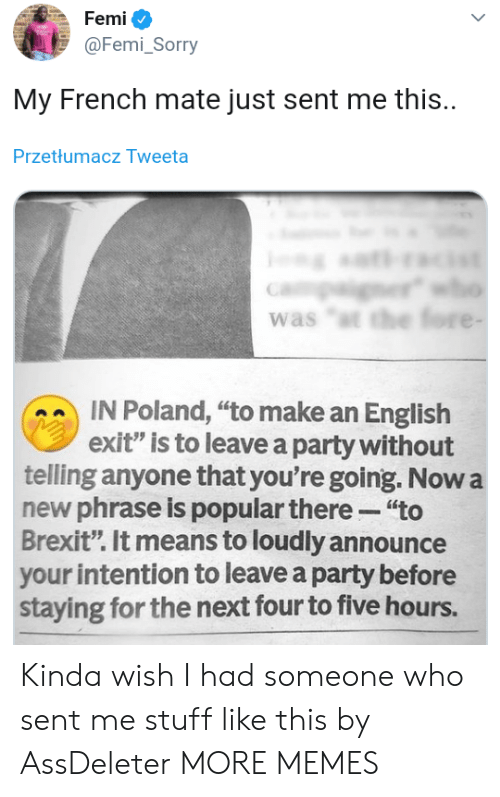 "Dank, Memes, and Party: Femi  @Femi_Sorry  My French mate just sent me this.  Przetłumacz Tweeta  er  was ""t the fore -  IN Poland, ""to make an English  exit"" is to leave a party without  telling anyone that you're going. Now a  new phrase is popular there ""to  Brexit"". It means to loudly announce  your intention to leave a party before  staying for the next four to five hours. Kinda wish I had someone who sent me stuff like this by AssDeleter MORE MEMES"