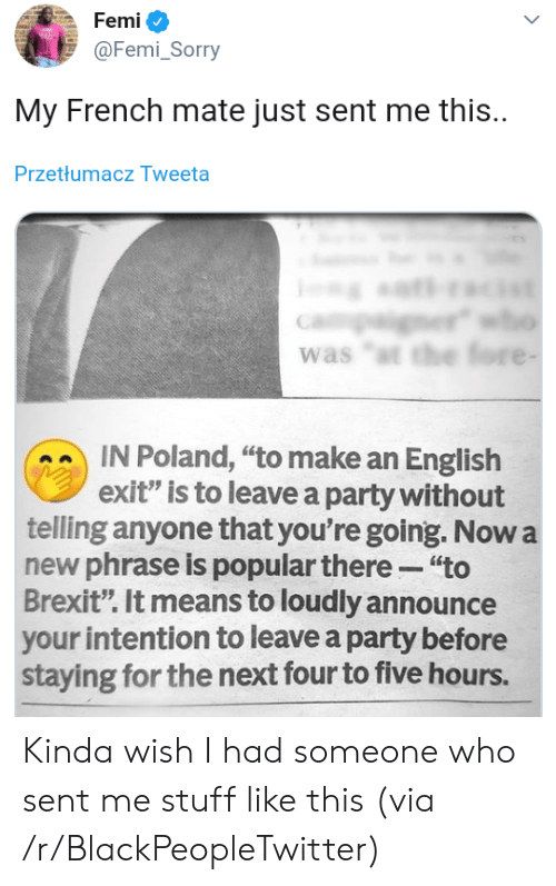 "Poland: Femi  @Femi_Sorry  My French mate just sent me this.  Przetłumacz Tweeta  er  was ""t the fore -  IN Poland, ""to make an English  exit"" is to leave a party without  telling anyone that you're going. Now a  new phrase is popular there ""to  Brexit"". It means to loudly announce  your intention to leave a party before  staying for the next four to five hours. Kinda wish I had someone who sent me stuff like this (via /r/BlackPeopleTwitter)"
