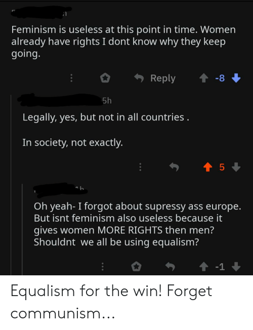 Equalism: Feminism is useless at this point in time. Women  already have rights I dont know why they keep  going.  Reply  -8  5h  Legally, yes, but not in all countries.  In society, not exactly.  t5  Oh yeah- I forgot about supressy ass europe.  But isnt feminism also useless because it  gives women MORE RIGHTS then men?  Shouldnt we all be using equalism?  t -1 Equalism for the win! Forget communism...