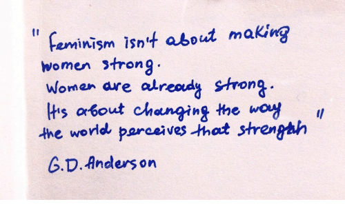 Feminism, Women, and World: feminism isn4 about making  women strong  woman are atread Strong  lts about changing the woy .  the world parveho strenghh  G.D. Anders on  I1