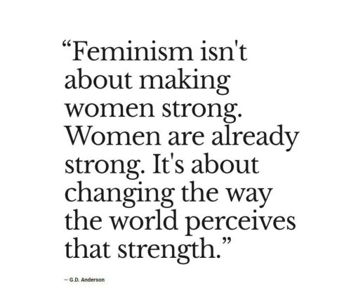 "Feminism, Women, and World: ""Feminism isn't  about making  women strong.  Women are already  strong. It's about  changing the way  the world perceives  that strength.""  -G.D. Anderson"