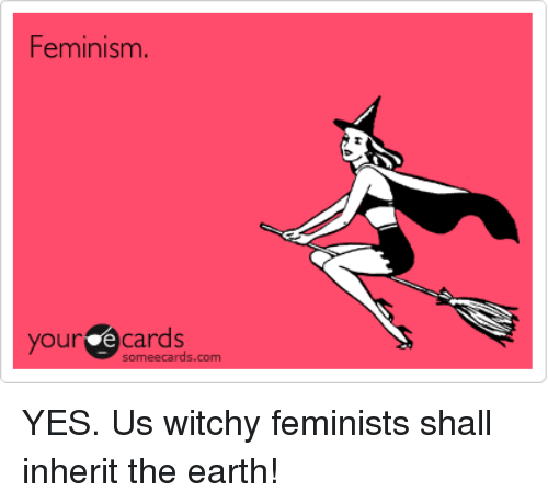 Feminism, Earth, and Ecards: Feminism.  our ecards  someecards.com YES. Us witchy feminists shall inherit the earth!