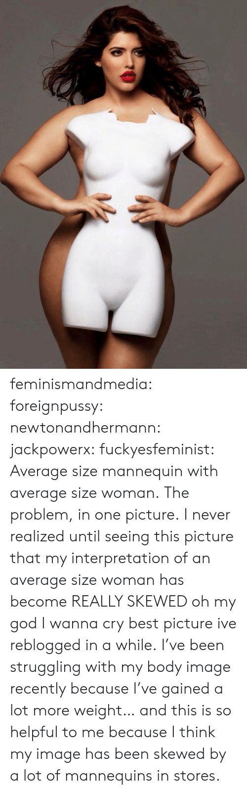 Mannequin: feminismandmedia: foreignpussy:  newtonandhermann:  jackpowerx:  fuckyesfeminist:  Average size mannequin with average size woman.  The problem, in one picture.  I never realized until seeing this picture that my interpretation of an average size woman has become REALLY SKEWED oh my god I wanna cry  best picture ive reblogged in a while.  I've been struggling with my body image recently because I've gained a lot more weight… and this is so helpful to me because I think my image has been skewed by a lot of mannequins in stores.