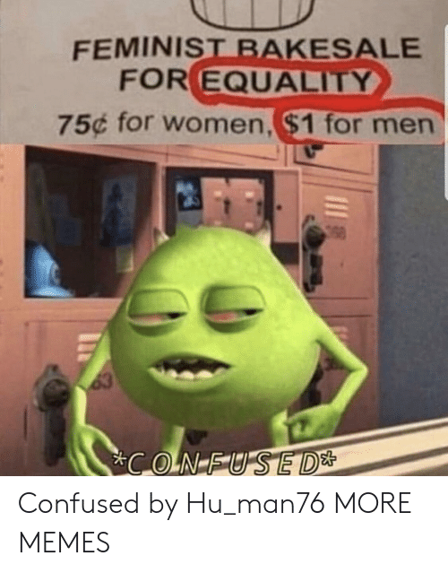 equality: FEMINIST BAKESALE  FOR EQUALITY  75¢ for women,$1 for men  63  CONFUSED* Confused by Hu_man76 MORE MEMES