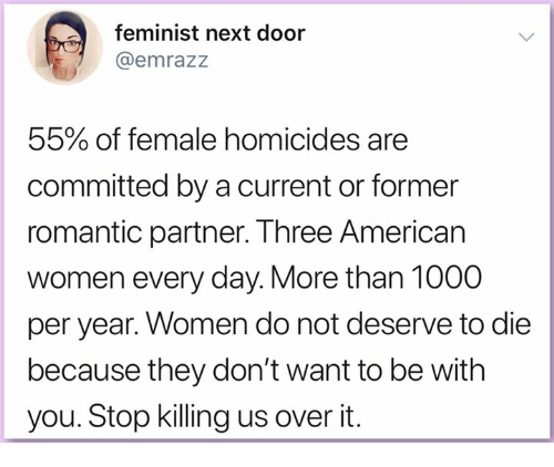 Memes, American, and Women: feminist next door  @emrazz  55% of female homicides are  committed by a current or former  romantic partner. Three American  women every day. More than 1000  per year. Women do not deserve to die  because they don't want to be with  you. Stop killing us over it.