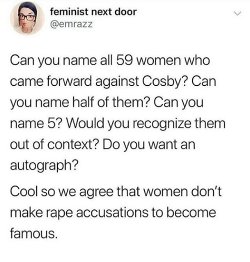 cosby: feminist next door  @emrazz  Can you name all 59 women who  came forward against Cosby? Can  you name half of them? Can you  name 5? Would you recognize them  out of context? Do you want an  autograph?  Cool so we agree that women don't  make rape accusations to become  famous.