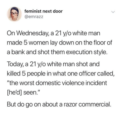 """Razor: feminist next door  @emrazz  On Wednesday, a 21 y/o white man  made 5 women lay down on the floor of  a bank and shot them execution style.  Today, a 21 y/o white man shot and  killed 5 people in what one officer called,  """"the worst domestic violence incident  [he'd] seen.""""  But do go on about a razor commercial"""