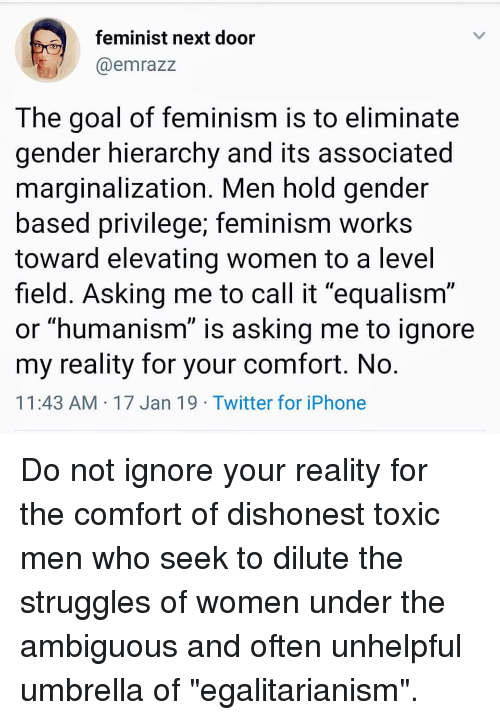 """Equalism: feminist next door  @emrazz  The goal of feminism is to eliminate  gender hierarchy and its associated  marginalization. Men hold gender  based privilege; feminism works  toward elevating women to a level  field. Asking me to call it """"equalism""""  or """"humanism"""" is asking me to ignore  my reality for your comfort. No  11:43 AM 17 Jan 19 Twitter for iPhone"""