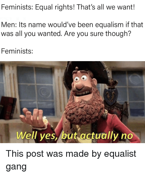 Equalism: Feminists: Equal rights! That's all we want!  Men: Its name would've been equalism if that  was all you wanted. Are you sure though?  Feminists:  Well yes, but actually no