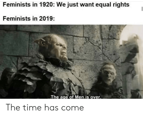 Time, The Time, and Men: Feminists in 1920: We just want equal rights  Feminists in 2019:  The age of Men is over. The time has come