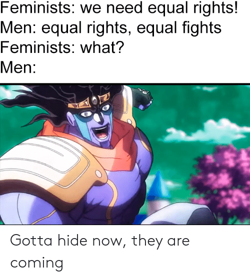 Rights: Feminists: we need equal rights!  Men: equal rights, equal fights  Feminists: what?  Men: Gotta hide now, they are coming