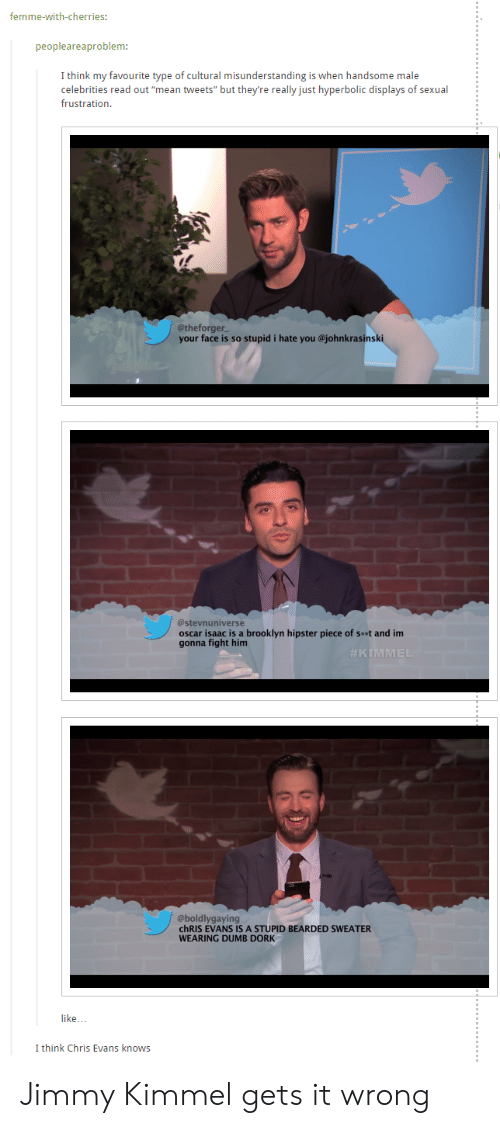 "mean tweets: femme-with-cherries:  peopleareaproblem:  I think my favourite type of cultural misunderstanding is when handsome male  celebrities read out ""mean tweets"" but they're really just hyperbolic displays of sexual  frustration.  @theforger  your face is so stupid i hate you @johnkrasinski  @stevnuniverse  oscar isaac is a brooklyn hipster piece of sest and im  gonna fight him  @boldlygaying  chRIS EVANS IS A STUPID BEARDED SWEATER  WEARING DUMB DORK  like..  I think Chris Evans knows Jimmy Kimmel gets it wrong"