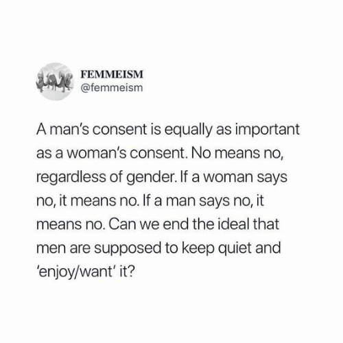 Quiet, Gender, and Can: FEMMEISM  @femmeism  A man's consent is equally as important  as a woman's consent. No means no,  regardless of gender. If a woman says  no, it means no. If a man says no, it  means no. Can we end the ideal that  men are supposed to keep quiet and  'enjoy/want'