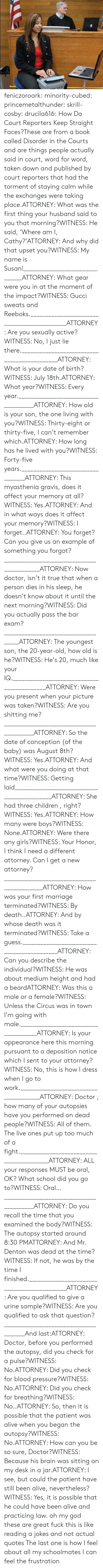 cosby: feniczoroark:  minority-cubed:  princemetalthunder:  skrill-cosby:  drucila616:  How Do Court Reporters Keep Straight Faces?These are from a book called Disorder in the Courts and are things people actually said in court, word for word, taken down and published by court reporters that had the torment of staying calm while the exchanges were taking place.ATTORNEY: What was the first thing your husband said to you that morning?WITNESS: He said, 'Where am I, Cathy?'ATTORNEY: And why did that upset you?WITNESS: My name is Susan!_______________________________ATTORNEY: What gear were you in at the moment of the impact?WITNESS: Gucci sweats and Reeboks.____________________________________________ATTORNEY: Are you sexually active?WITNESS: No, I just lie there.____________________________________________ATTORNEY: What is your date of birth?WITNESS: July 18th.ATTORNEY: What year?WITNESS: Every year._____________________________________ATTORNEY: How old is your son, the one living with you?WITNESS: Thirty-eight or thirty-five, I can't remember which.ATTORNEY: How long has he lived with you?WITNESS: Forty-five years._________________________________ATTORNEY: This myasthenia gravis, does it affect your memory at all?WITNESS: Yes.ATTORNEY: And in what ways does it affect your memory?WITNESS: I forget..ATTORNEY: You forget? Can you give us an example of something you forgot?___________________________________________ATTORNEY: Now doctor, isn't it true that when a person dies in his sleep, he doesn't know about it until the next morning?WITNESS: Did you actually pass the bar exam?____________________________________ATTORNEY: The youngest son, the 20-year-old, how old is he?WITNESS: He's 20, much like your IQ.___________________________________________ATTORNEY: Were you present when your picture was taken?WITNESS: Are you shitting me?_________________________________________ATTORNEY: So the date of conception (of the baby) was August 8th?WITNESS: Yes.ATTORNEY: And what were you doing at that time?WITNESS: Getting laid____________________________________________ATTORNEY: She had three children , right?WITNESS: Yes.ATTORNEY: How many were boys?WITNESS: None.ATTORNEY: Were there any girls?WITNESS: Your Honor, I think I need a different attorney. Can I get a new attorney?____________________________________________ATTORNEY: How was your first marriage terminated?WITNESS: By death..ATTORNEY: And by whose death was it terminated?WITNESS: Take a guess.___________________________________________ATTORNEY: Can you describe the individual?WITNESS: He was about medium height and had a beardATTORNEY: Was this a male or a female?WITNESS: Unless the Circus was in town I'm going with male._____________________________________ATTORNEY: Is your appearance here this morning pursuant to a deposition notice which I sent to your attorney?WITNESS: No, this is how I dress when I go to work.______________________________________ATTORNEY: Doctor , how many of your autopsies have you performed on dead people?WITNESS: All of them. The live ones put up too much of a fight._________________________________________ATTORNEY: ALL your responses MUST be oral, OK? What school did you go to?WITNESS: Oral…_________________________________________ATTORNEY: Do you recall the time that you examined the body?WITNESS: The autopsy started around 8:30 PMATTORNEY: And Mr. Denton was dead at the time?WITNESS: If not, he was by the time I finished.____________________________________________ATTORNEY: Are you qualified to give a urine sample?WITNESS: Are you qualified to ask that question?______________________________________And last:ATTORNEY: Doctor, before you performed the autopsy, did you check for a pulse?WITNESS: No.ATTORNEY: Did you check for blood pressure?WITNESS: No.ATTORNEY: Did you check for breathing?WITNESS: No..ATTORNEY: So, then it is possible that the patient was alive when you began the autopsy?WITNESS: No.ATTORNEY: How can you be so sure, Doctor?WITNESS: Because his brain was sitting on my desk in a jar.ATTORNEY: I see, but could the patient have still been alive, nevertheless?WITNESS: Yes, it is possible that he could have been alive and practicing law.  oh my god these are great  fuck this is like reading a jokes and not actual quotes   The last one is how I feel about all my schoolmates  I can feel the frustration