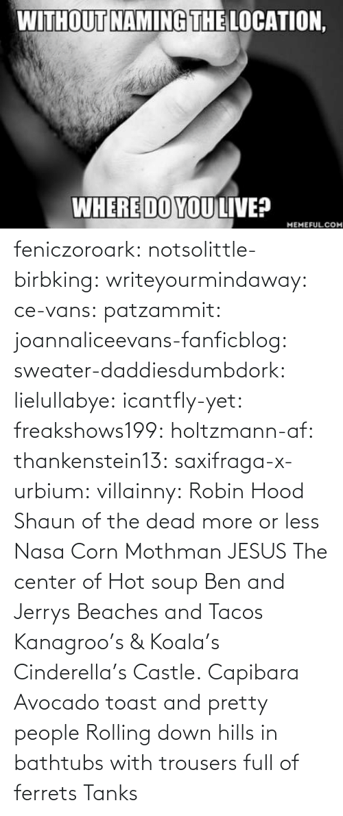 Vans: feniczoroark:  notsolittle-birbking:  writeyourmindaway: ce-vans:   patzammit:   joannaliceevans-fanficblog:  sweater-daddiesdumbdork:   lielullabye:   icantfly-yet:   freakshows199:   holtzmann-af:  thankenstein13:   saxifraga-x-urbium:  villainny:  Robin Hood    Shaun of the dead more or less    Nasa    Corn    Mothman     JESUS     The center of Hot soup     Ben and Jerrys    Beaches and Tacos  Kanagroo's & Koala's    Cinderella's Castle.    Capibara  Avocado toast and pretty people   Rolling down hills in bathtubs with trousers full of ferrets   Tanks