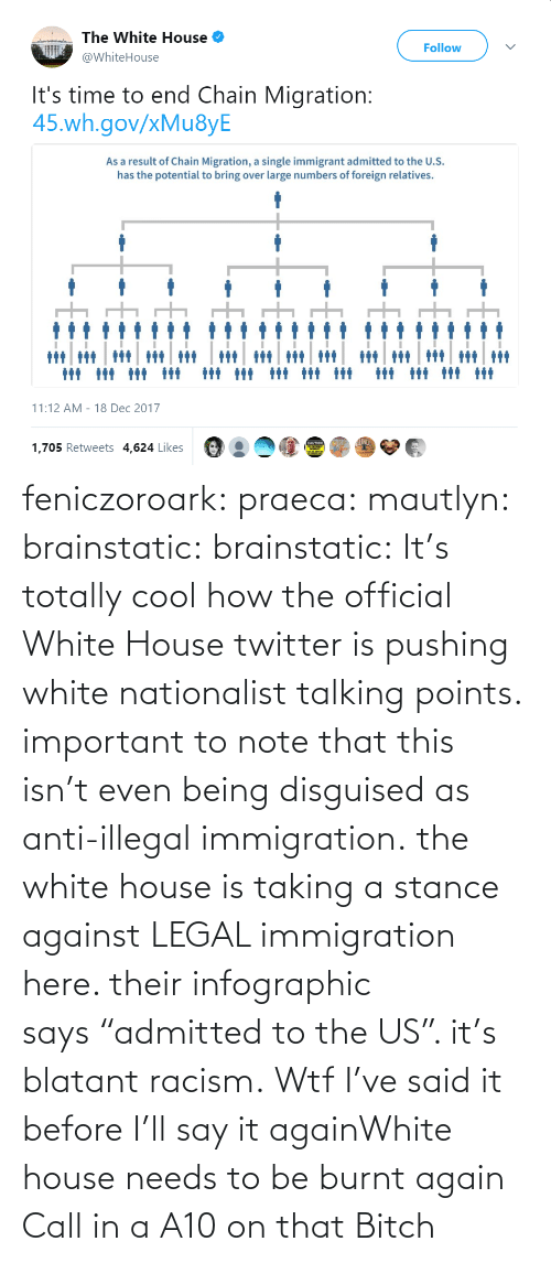 "To Be: feniczoroark:  praeca:  mautlyn:  brainstatic:  brainstatic: It's totally cool how the official White House twitter is pushing white nationalist talking points.  important to note that this isn't even being disguised as anti-illegal immigration. the white house is taking a stance against LEGAL immigration here. their infographic says ""admitted to the US"". it's blatant racism.    Wtf   I've said it before I'll say it againWhite house needs to be burnt again   Call in a A10 on that Bitch"