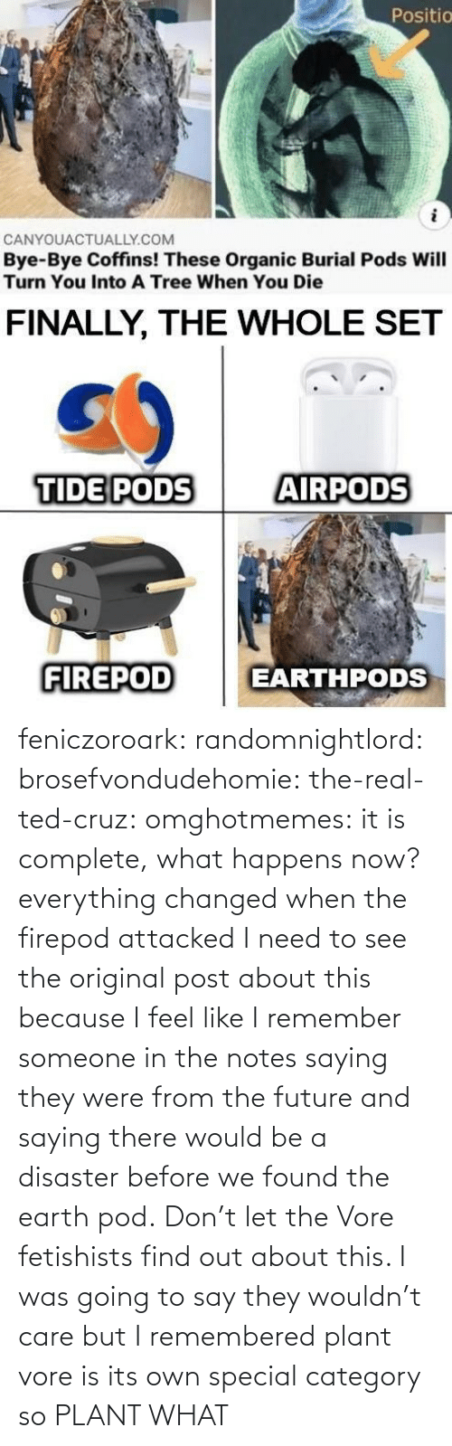 Would Be: feniczoroark:  randomnightlord:  brosefvondudehomie: the-real-ted-cruz:  omghotmemes: it is complete, what happens now? everything changed when the firepod attacked    I need to see the original post about this because I feel like I remember someone in the notes saying they were from the future and saying there would be a disaster before we found the earth pod.    Don't let the Vore fetishists find out about this.    I was going to say they wouldn't care but I remembered plant vore is its own special category so   PLANT WHAT